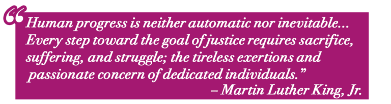 "Pull Quote: Human progress is neither automatic nor inevitable... Every step toward the goal of justice requires sacrifice, suffering, and struggle; the tireless exertions and passionate concern of dedicated individuals."" – MLK"""